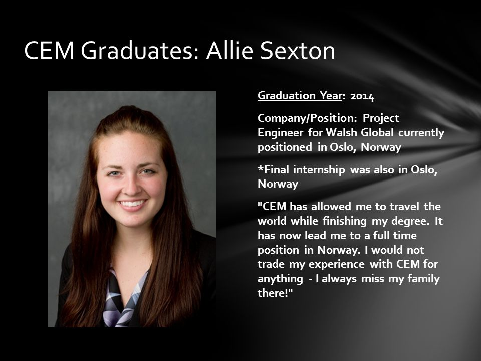 Graduation Year: 2014 Company/Position: Project Engineer for Walsh Global currently positioned in Oslo, Norway *Final internship was also in Oslo, Nor