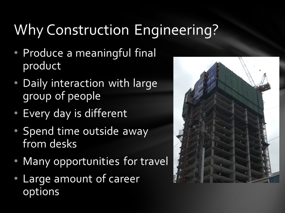 Produce a meaningful final product Daily interaction with large group of people Every day is different Spend time outside away from desks Many opportunities for travel Large amount of career options Why Construction Engineering