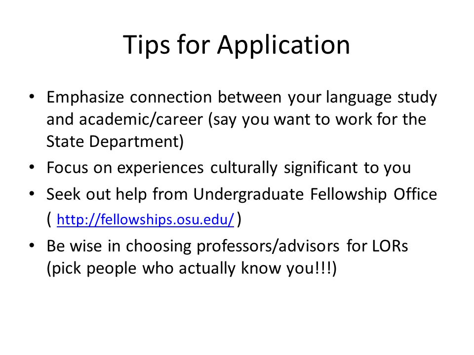 Tips for Application Emphasize connection between your language study and academic/career (say you want to work for the State Department) Focus on exp