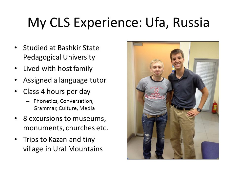 My CLS Experience: Ufa, Russia Studied at Bashkir State Pedagogical University Lived with host family Assigned a language tutor Class 4 hours per day