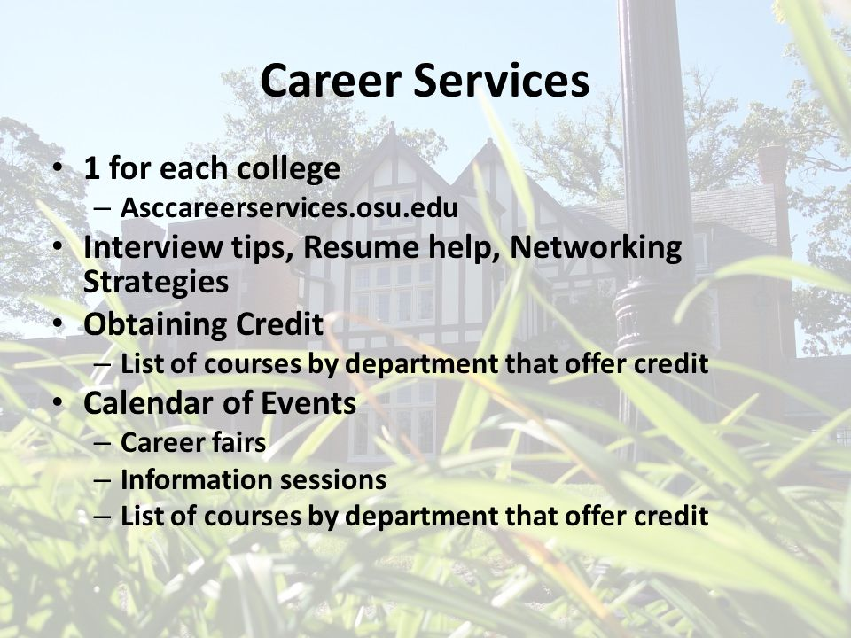 Career Services 1 for each college – Asccareerservices.osu.edu Interview tips, Resume help, Networking Strategies Obtaining Credit – List of courses b