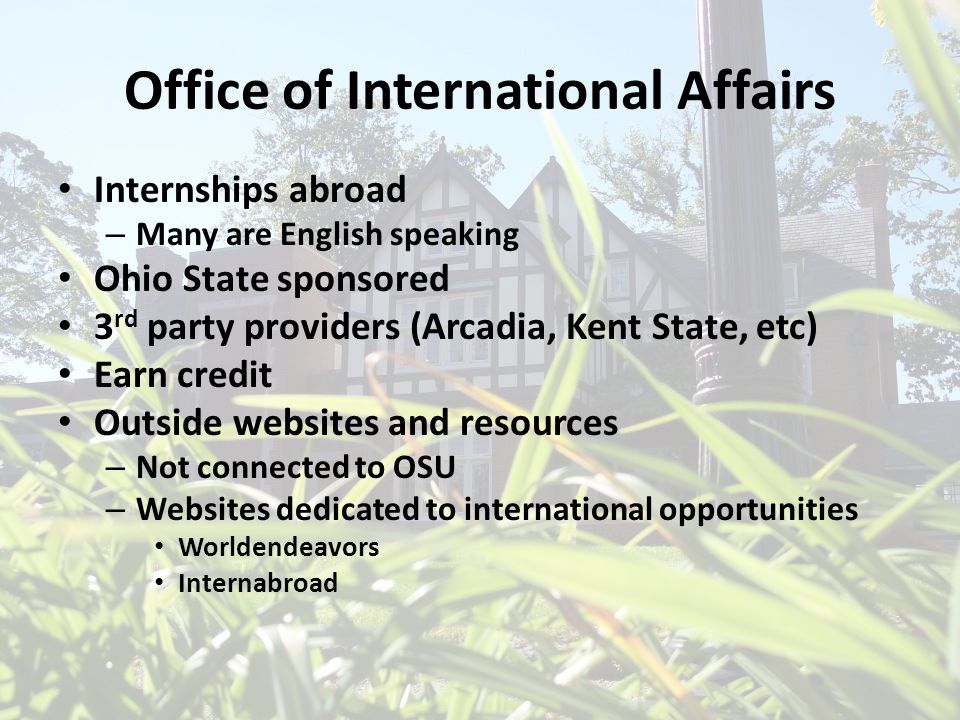 Office of International Affairs Internships abroad – Many are English speaking Ohio State sponsored 3 rd party providers (Arcadia, Kent State, etc) Ea