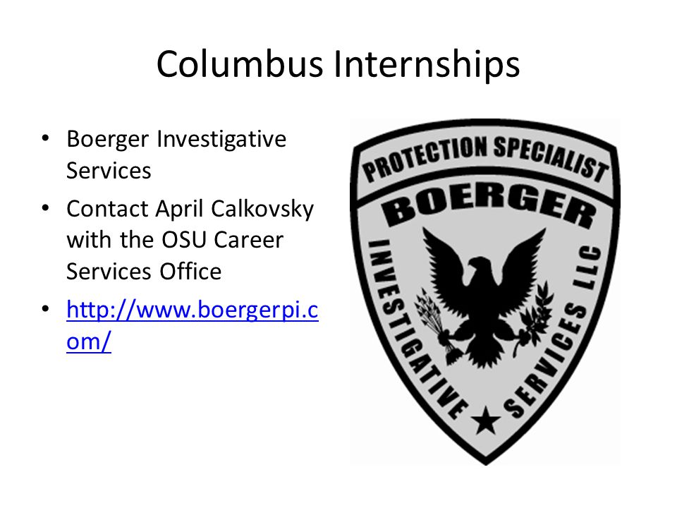 Columbus Internships Boerger Investigative Services Contact April Calkovsky with the OSU Career Services Office http://www.boergerpi.c om/ http://www.