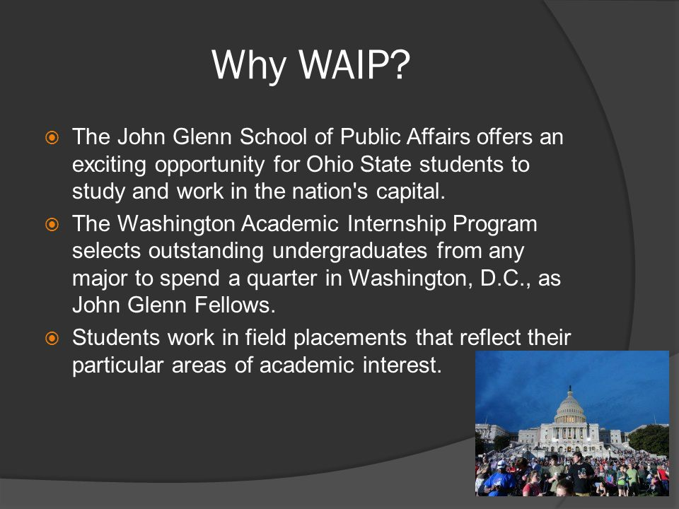 Why WAIP?  The John Glenn School of Public Affairs offers an exciting opportunity for Ohio State students to study and work in the nation's capital.