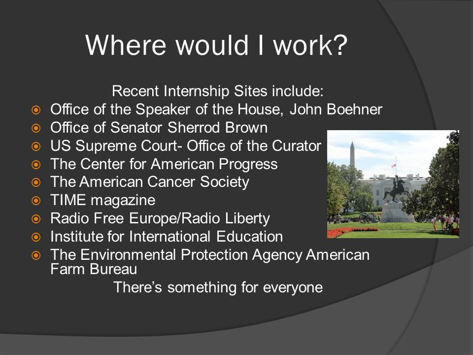 Where would I work? Recent Internship Sites include:  Office of the Speaker of the House, John Boehner  Office of Senator Sherrod Brown  US Supreme