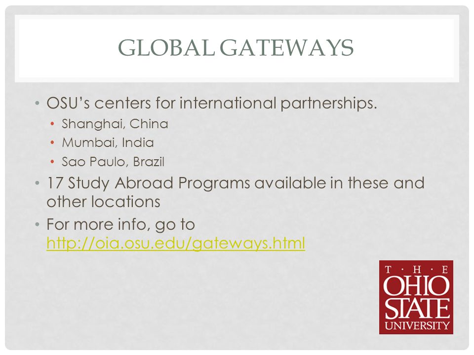 GLOBAL GATEWAYS OSU's centers for international partnerships. Shanghai, China Mumbai, India Sao Paulo, Brazil 17 Study Abroad Programs available in th