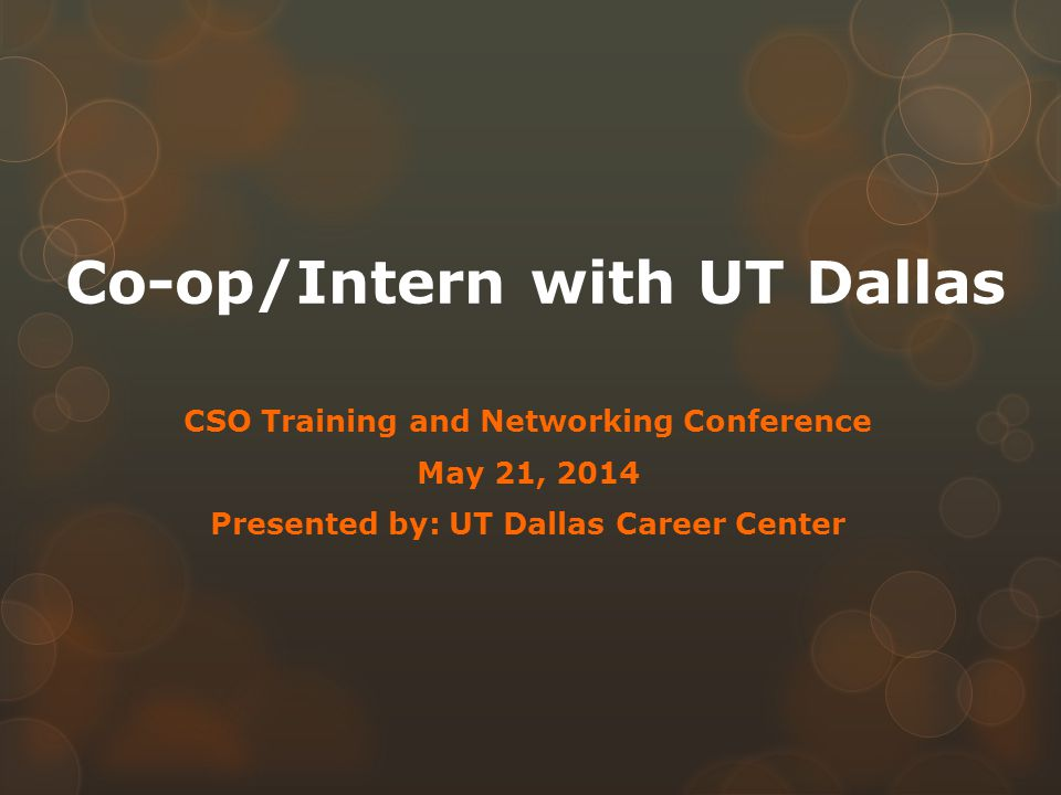 Co-op/Intern with UT Dallas CSO Training and Networking Conference May 21, 2014 Presented by: UT Dallas Career Center