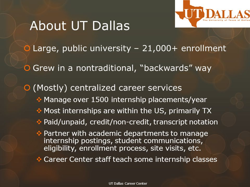 "About UT Dallas  Large, public university – 21,000+ enrollment  Grew in a nontraditional, ""backwards"" way  (Mostly) centralized career services  M"