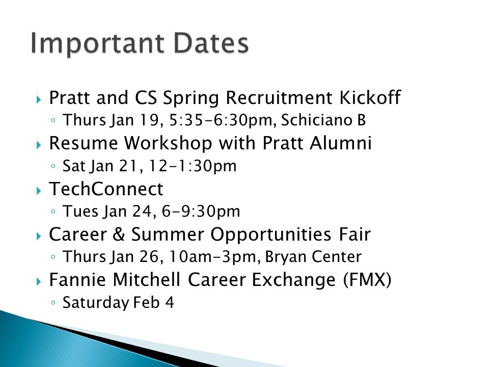  Pratt and CS Spring Recruitment Kickoff ◦ Thurs Jan 19, 5:35-6:30pm, Schiciano B  Resume Workshop with Pratt Alumni ◦ Sat Jan 21, 12-1:30pm  TechConnect ◦ Tues Jan 24, 6-9:30pm  Career & Summer Opportunities Fair ◦ Thurs Jan 26, 10am-3pm, Bryan Center  Fannie Mitchell Career Exchange (FMX) ◦ Saturday Feb 4