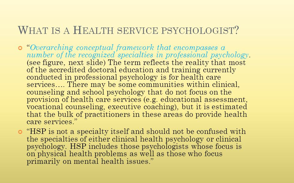 "W HAT IS A H EALTH SERVICE PSYCHOLOGIST ? "" Overarching conceptual framework that encompasses a number of the recognized specialties in professional p"