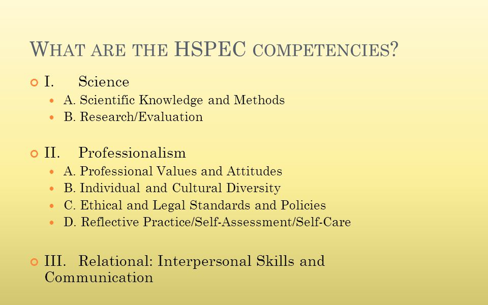 W HAT ARE THE HSPEC COMPETENCIES ? I. Science A. Scientific Knowledge and Methods B. Research/Evaluation II.Professionalism A. Professional Values and
