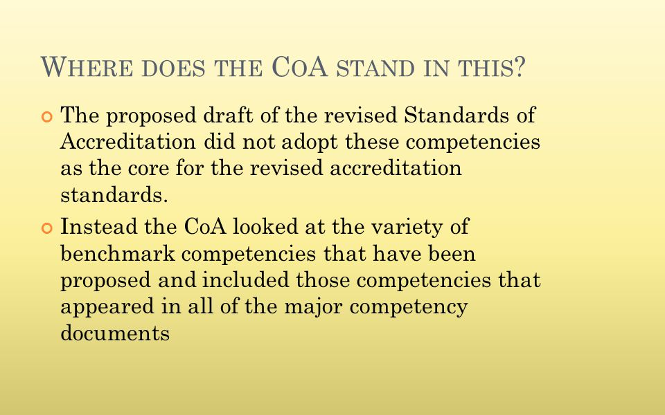 W HERE DOES THE C O A STAND IN THIS ? The proposed draft of the revised Standards of Accreditation did not adopt these competencies as the core for th