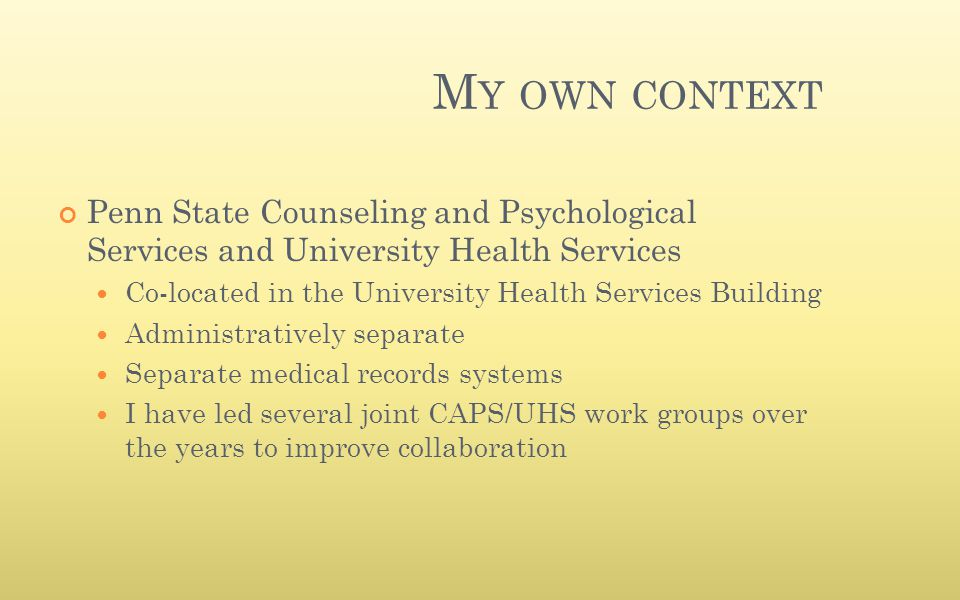M Y OWN CONTEXT Penn State Counseling and Psychological Services and University Health Services Co-located in the University Health Services Building