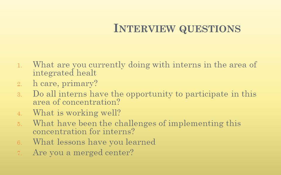 I NTERVIEW QUESTIONS 1. What are you currently doing with interns in the area of integrated healt 2. h care, primary? 3. Do all interns have the oppor
