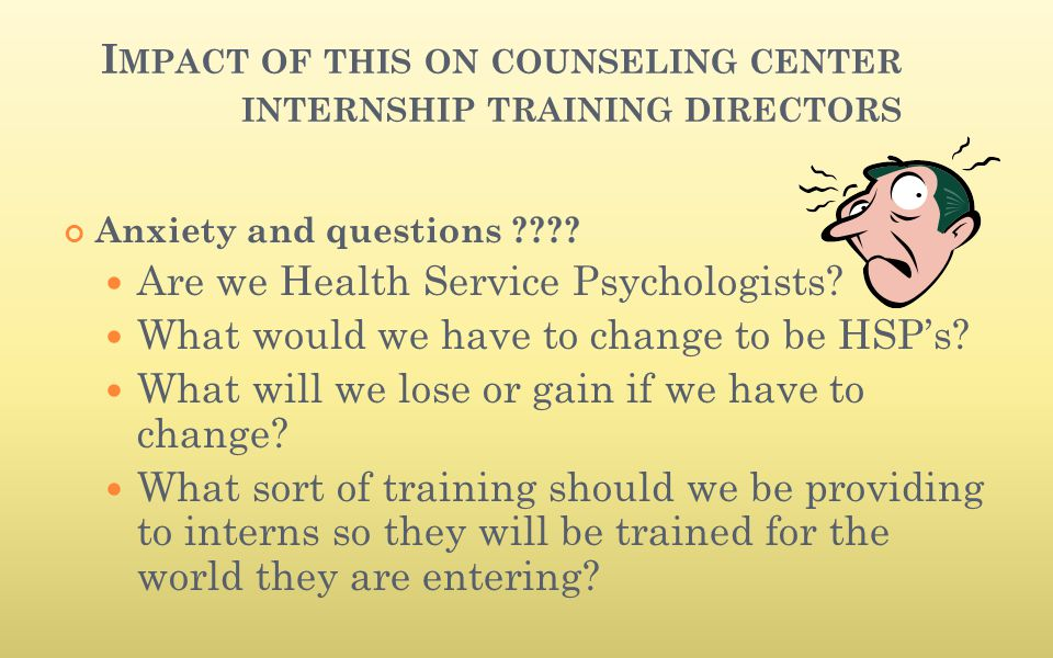 I MPACT OF THIS ON COUNSELING CENTER INTERNSHIP TRAINING DIRECTORS Anxiety and questions ???? Are we Health Service Psychologists? What would we have