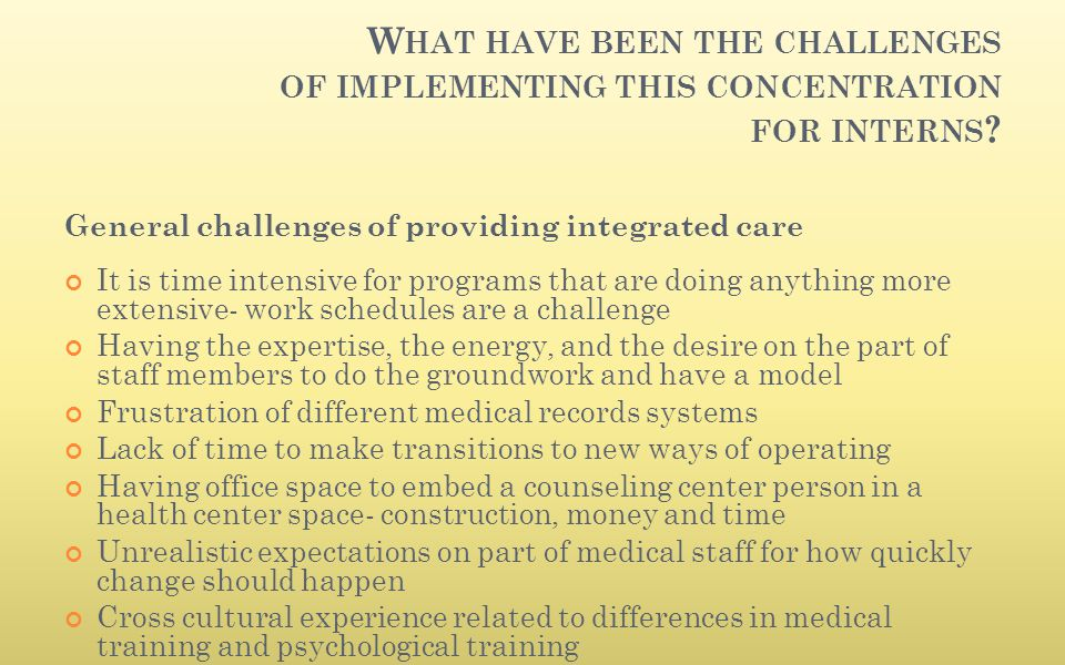 W HAT HAVE BEEN THE CHALLENGES OF IMPLEMENTING THIS CONCENTRATION FOR INTERNS ? General challenges of providing integrated care It is time intensive f