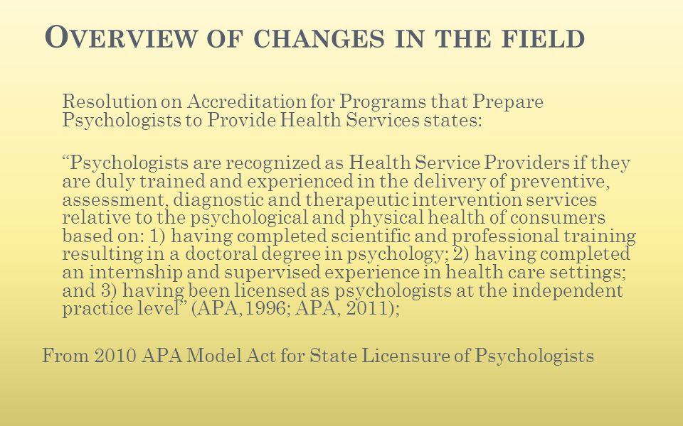 "O VERVIEW OF CHANGES IN THE FIELD Resolution on Accreditation for Programs that Prepare Psychologists to Provide Health Services states: ""Psychologist"