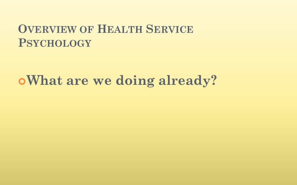 O VERVIEW OF H EALTH S ERVICE P SYCHOLOGY What are we doing already?