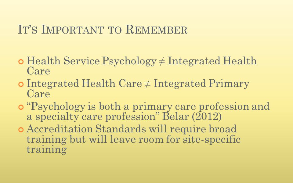 "I T ' S I MPORTANT TO R EMEMBER Health Service Psychology ≠ Integrated Health Care Integrated Health Care ≠ Integrated Primary Care ""Psychology is bot"