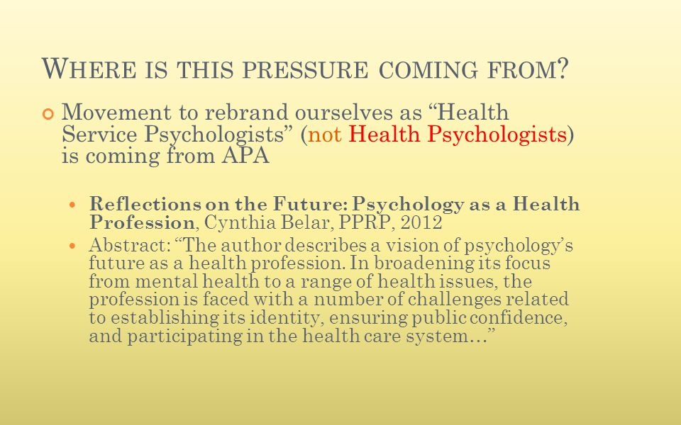 "W HERE IS THIS PRESSURE COMING FROM ? Movement to rebrand ourselves as ""Health Service Psychologists"" (not Health Psychologists) is coming from APA Re"