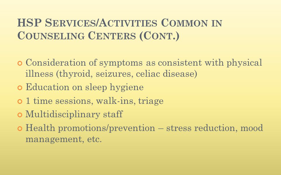 HSP S ERVICES /A CTIVITIES C OMMON IN C OUNSELING C ENTERS (C ONT.) Consideration of symptoms as consistent with physical illness (thyroid, seizures,