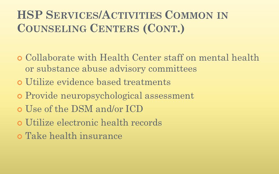 HSP S ERVICES /A CTIVITIES C OMMON IN C OUNSELING C ENTERS (C ONT.) Collaborate with Health Center staff on mental health or substance abuse advisory