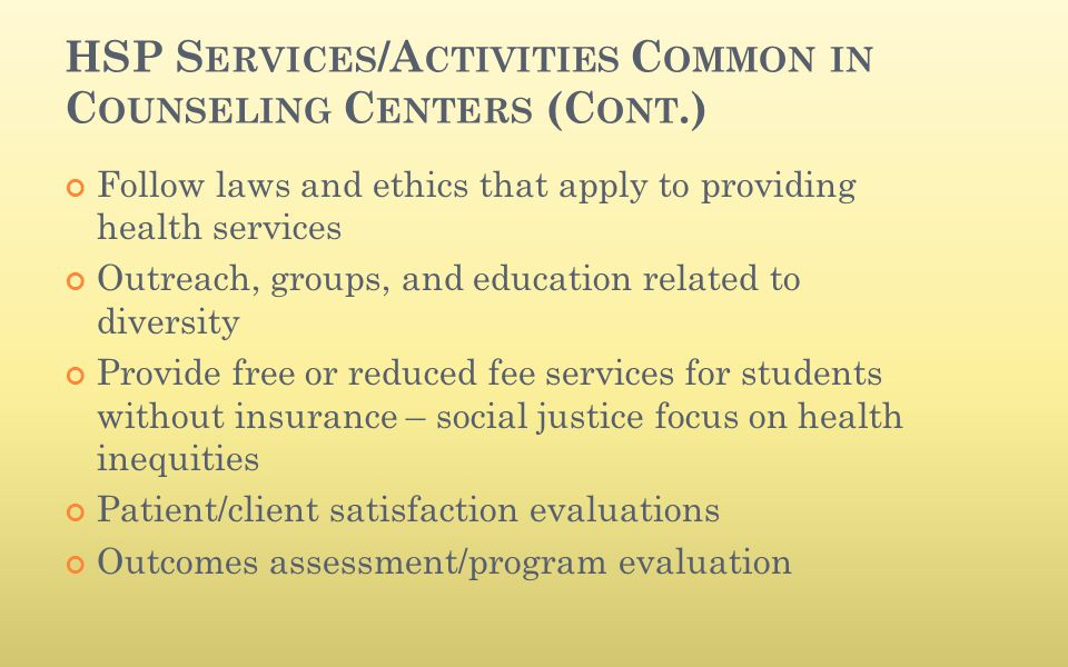 HSP S ERVICES /A CTIVITIES C OMMON IN C OUNSELING C ENTERS (C ONT.) Follow laws and ethics that apply to providing health services Outreach, groups, a