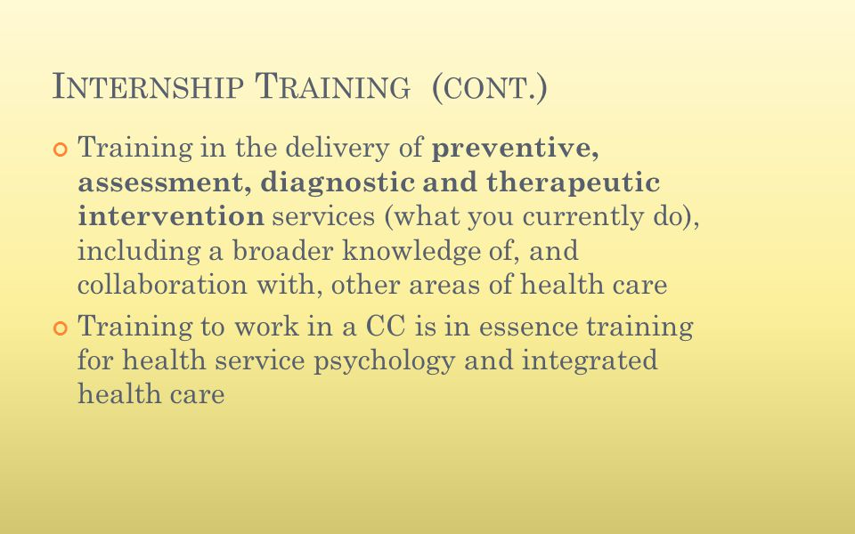 I NTERNSHIP T RAINING ( CONT.) Training in the delivery of preventive, assessment, diagnostic and therapeutic intervention services (what you currentl