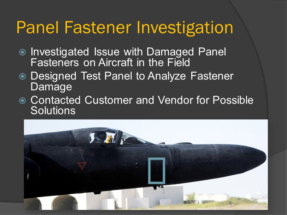 Panel Fastener Investigation  Investigated Issue with Damaged Panel Fasteners on Aircraft in the Field  Designed Test Panel to Analyze Fastener Damage  Contacted Customer and Vendor for Possible Solutions