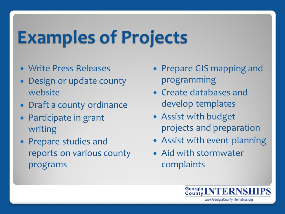 Examples of Projects Write Press Releases Design or update county website Draft a county ordinance Participate in grant writing Prepare studies and reports on various county programs Prepare GIS mapping and programming Create databases and develop templates Assist with budget projects and preparation Assist with event planning Aid with stormwater complaints