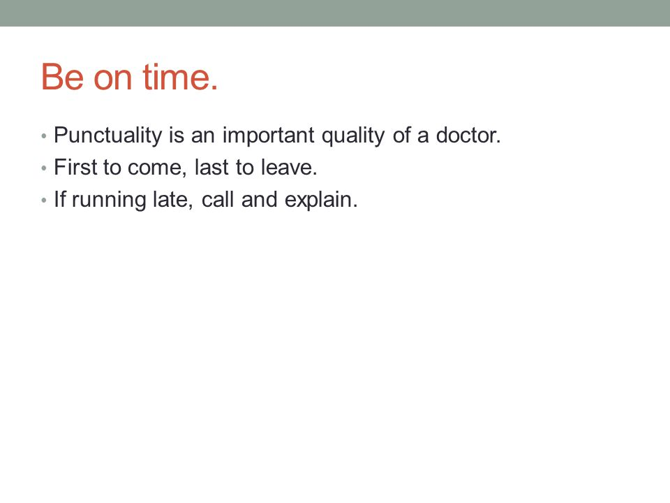 Be on time. Punctuality is an important quality of a doctor.