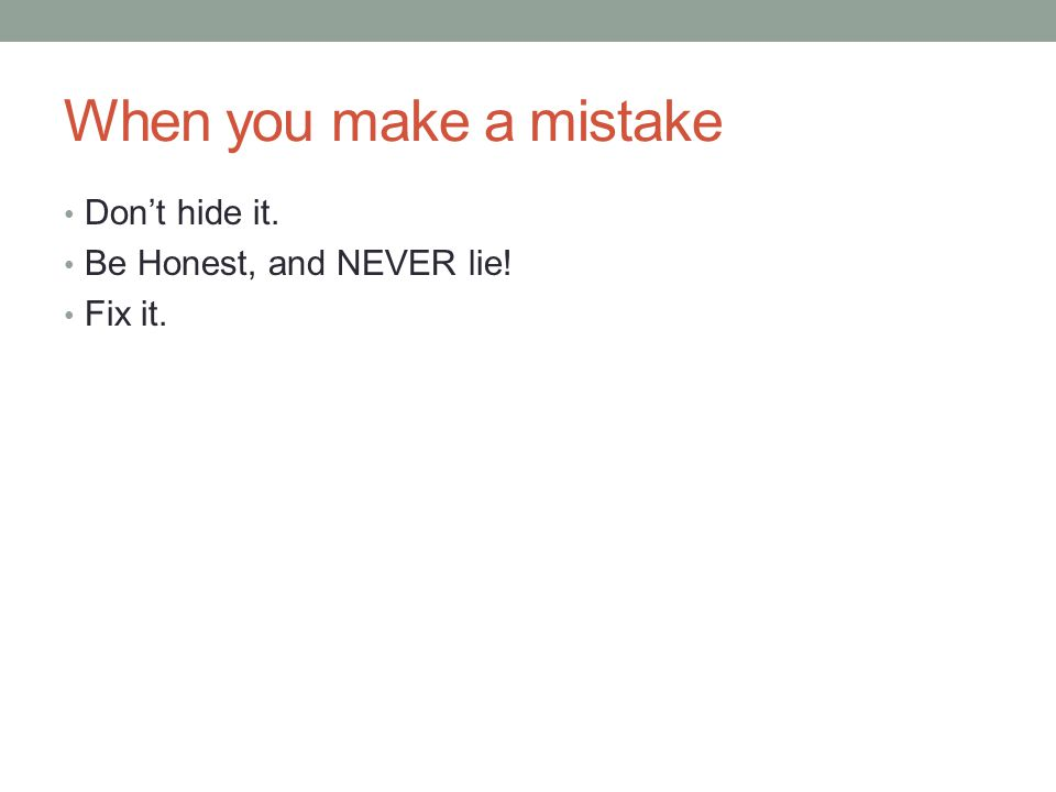 When you make a mistake Don't hide it. Be Honest, and NEVER lie! Fix it.