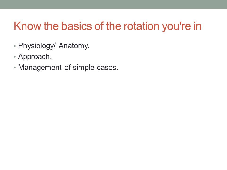Know the basics of the rotation you re in Physiology/ Anatomy.