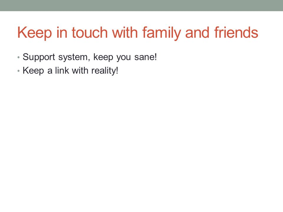 Keep in touch with family and friends Support system, keep you sane! Keep a link with reality!