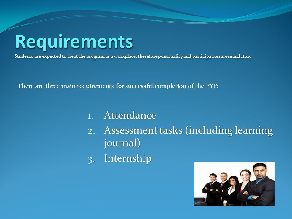 Requirements Requirements Students are expected to treat the program as a workplace, therefore punctuality and participation are mandatory There are three main requirements for successful completion of the PYP: 1.Attendance 2.Assessment tasks (including learning journal) 3.Internship