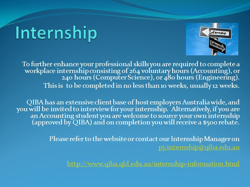 To further enhance your professional skills you are required to complete a workplace internship consisting of 264 voluntary hours (Accounting), or 240 hours (Computer Science), or 480 hours (Engineering).
