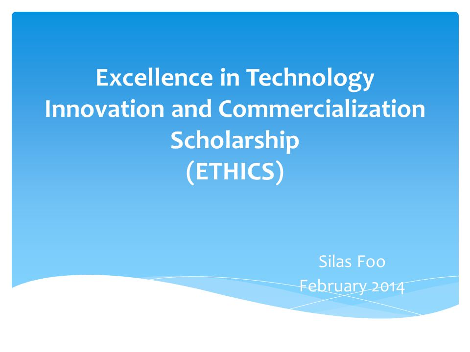 Excellence in Technology Innovation and Commercialization Scholarship (ETHICS) Silas Foo February 2014