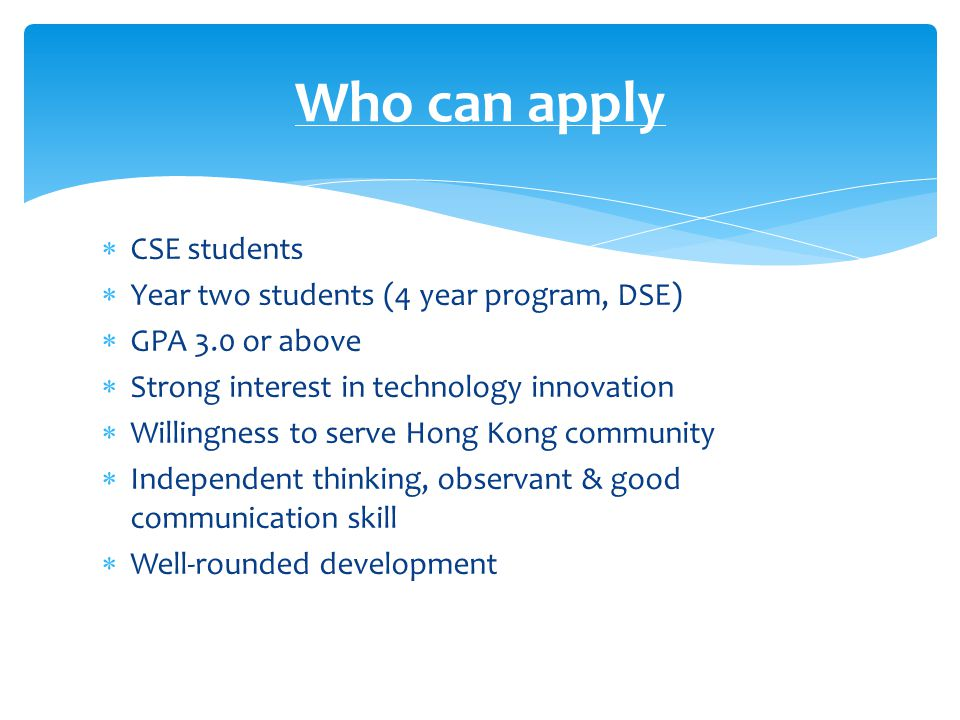  CSE students  Year two students (4 year program, DSE)  GPA 3.0 or above  Strong interest in technology innovation  Willingness to serve Hong Kong community  Independent thinking, observant & good communication skill  Well-rounded development Who can apply