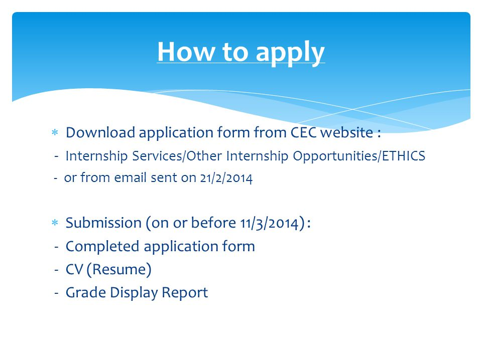  Download application form from CEC website : - Internship Services/Other Internship Opportunities/ETHICS - or from email sent on 21/2/2014  Submission (on or before 11/3/2014) : - Completed application form - CV (Resume) - Grade Display Report How to apply