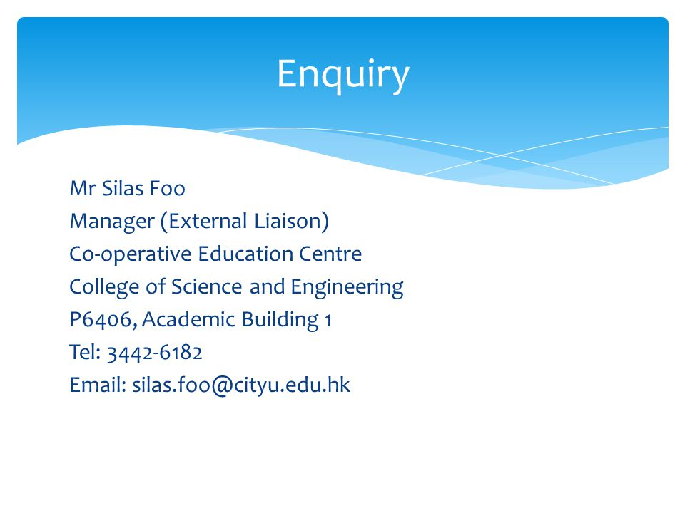 Mr Silas Foo Manager (External Liaison) Co-operative Education Centre College of Science and Engineering P6406, Academic Building 1 Tel: 3442-6182 Email: silas.foo@cityu.edu.hk Enquiry