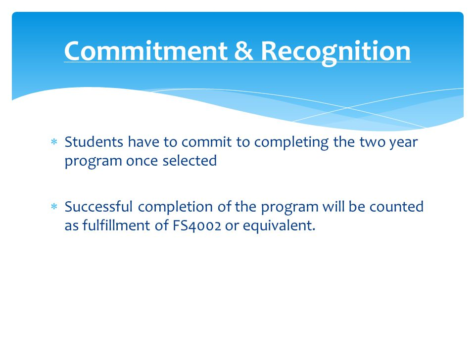  Students have to commit to completing the two year program once selected  Successful completion of the program will be counted as fulfillment of FS4002 or equivalent.