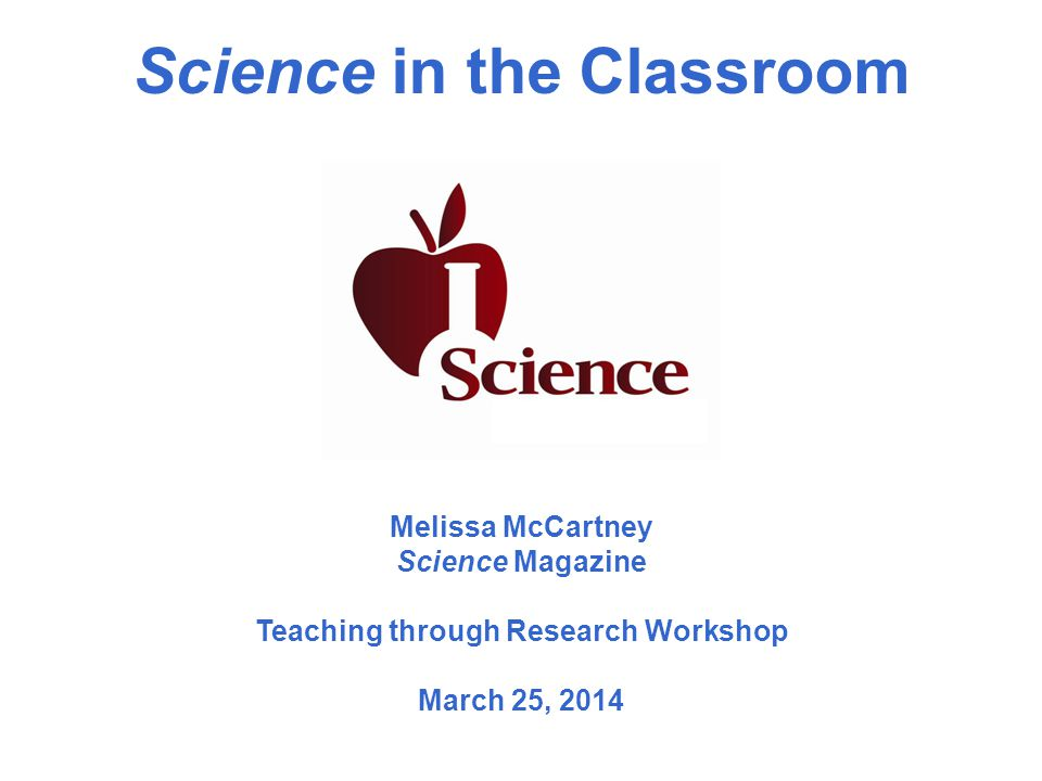 Science in the Classroom Melissa McCartney Science Magazine Teaching through Research Workshop March 25, 2014