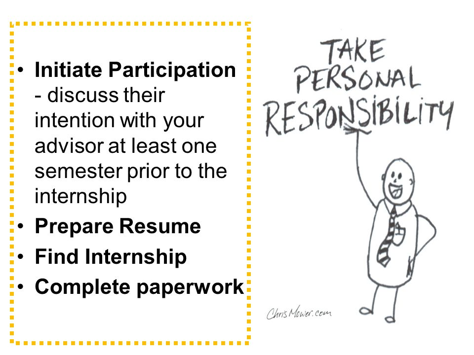 Initiate Participation - discuss their intention with your advisor at least one semester prior to the internship Prepare Resume Find Internship Complete paperwork