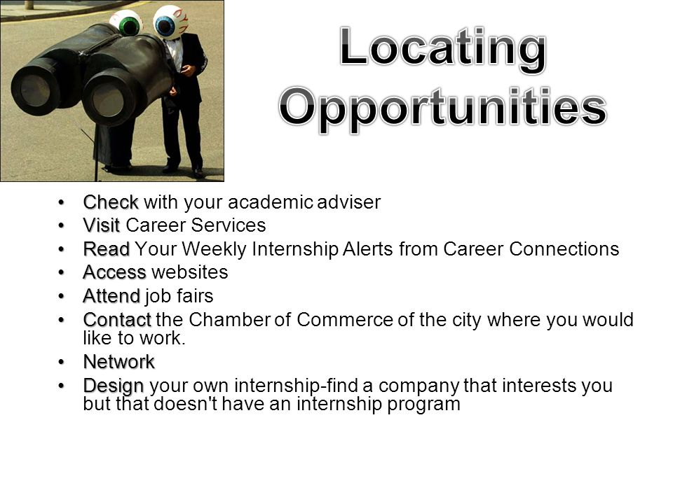 CheckCheck with your academic adviser VisitVisit Career Services ReadRead Your Weekly Internship Alerts from Career Connections AccessAccess websites AttendAttend job fairs ContactContact the Chamber of Commerce of the city where you would like to work.