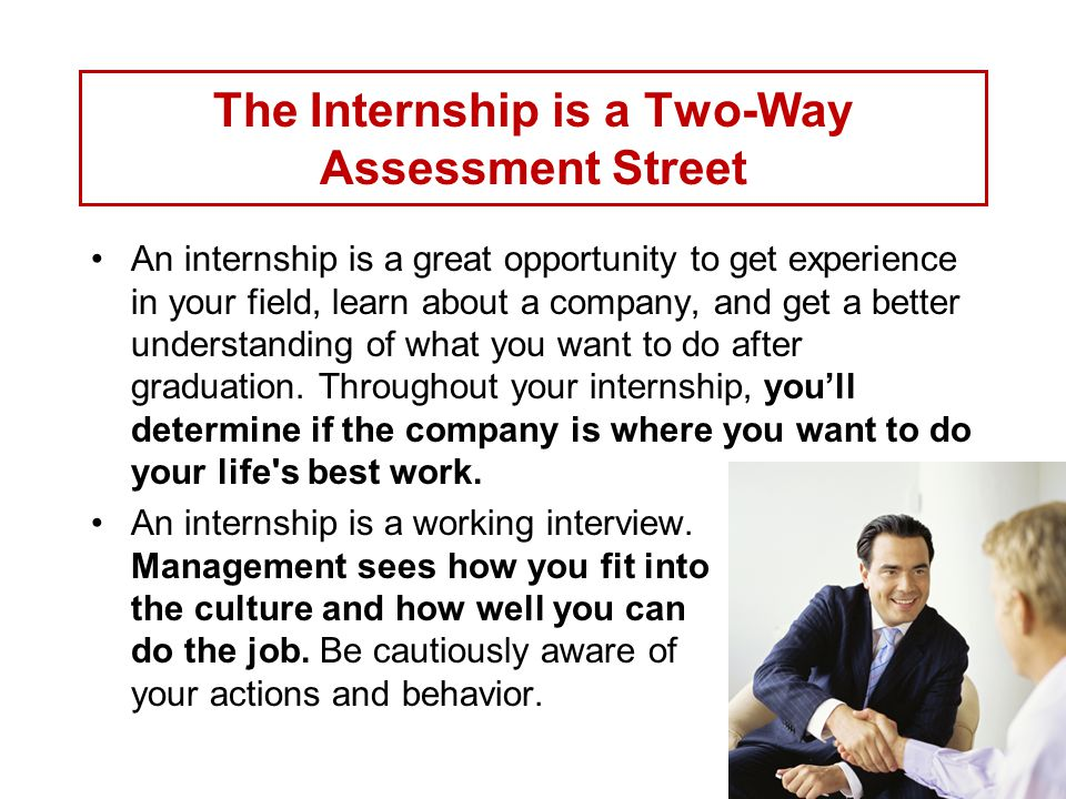 The Internship is a Two-Way Assessment Street An internship is a great opportunity to get experience in your field, learn about a company, and get a better understanding of what you want to do after graduation.