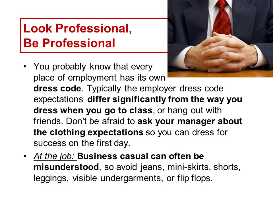 Look Professional, Be Professional You probably know that every place of employment has its own dress code.