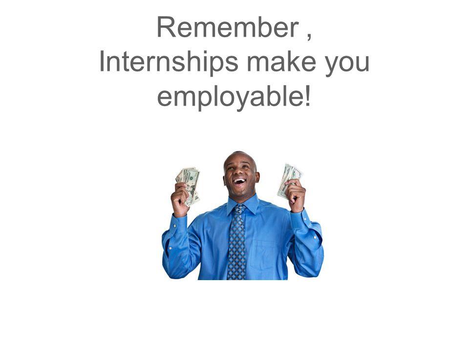 Remember, Internships make you employable!