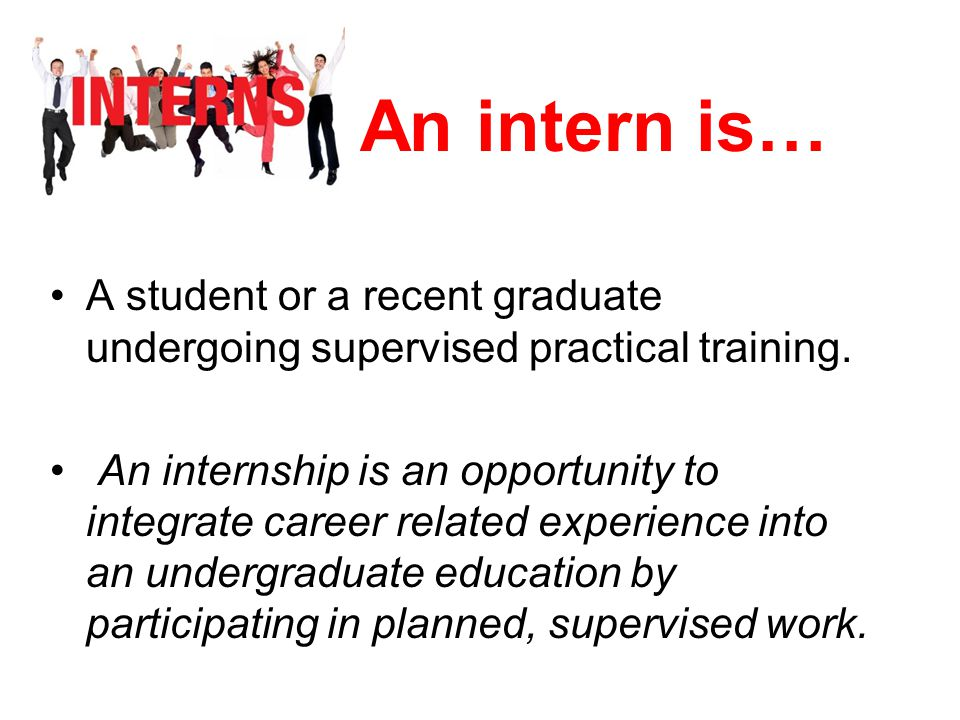 An intern is… A student or a recent graduate undergoing supervised practical training.