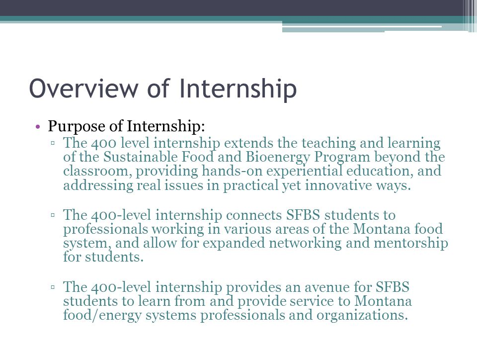 Internship Eligibility Criteria: Previously completed THG Practicum or 200 level SFBS internship Completion of junior year in SFBS curriculum Plan for enrollment in SFBS Capstone immediately following internship Good academic standing Recommendation from your advisor Completion of internship application packet with proper signatures