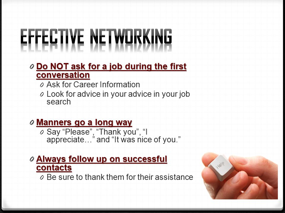 0 Do NOT ask for a job during the first conversation 0 Ask for Career Information 0 Look for advice in your advice in your job search 0 Manners go a long way 0 Say Please , Thank you , I appreciate… and It was nice of you. 0 Always follow up on successful contacts 0 Be sure to thank them for their assistance